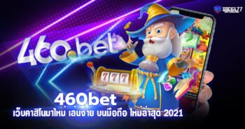 460bet เว็บคาสิโนมาใหม่ เล่นง่ายได้เงินเร็ว บนมือถือ ใหม่ล่าสุด 2021