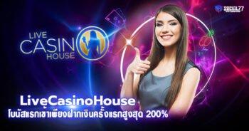 LiveCasinoHouse โบนัสแรกเข้าเพียงฝากเงินครั้งแรกสูงสุด 200%